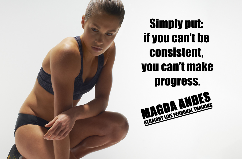 Simply put: if you can't be consistent, you can't make progress.