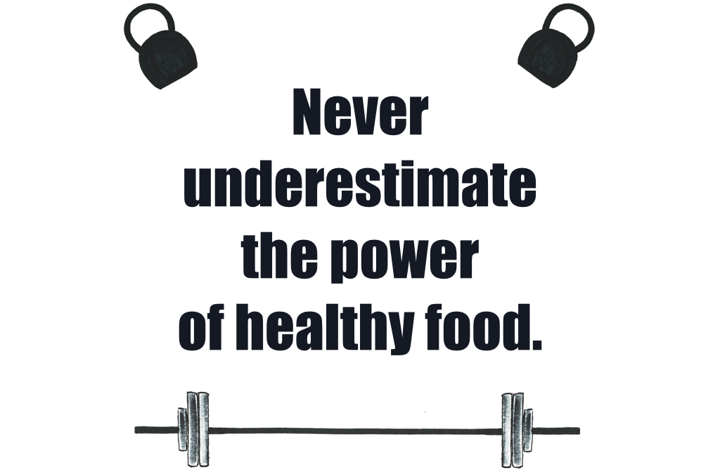 Never underestimate the power of healthy food.