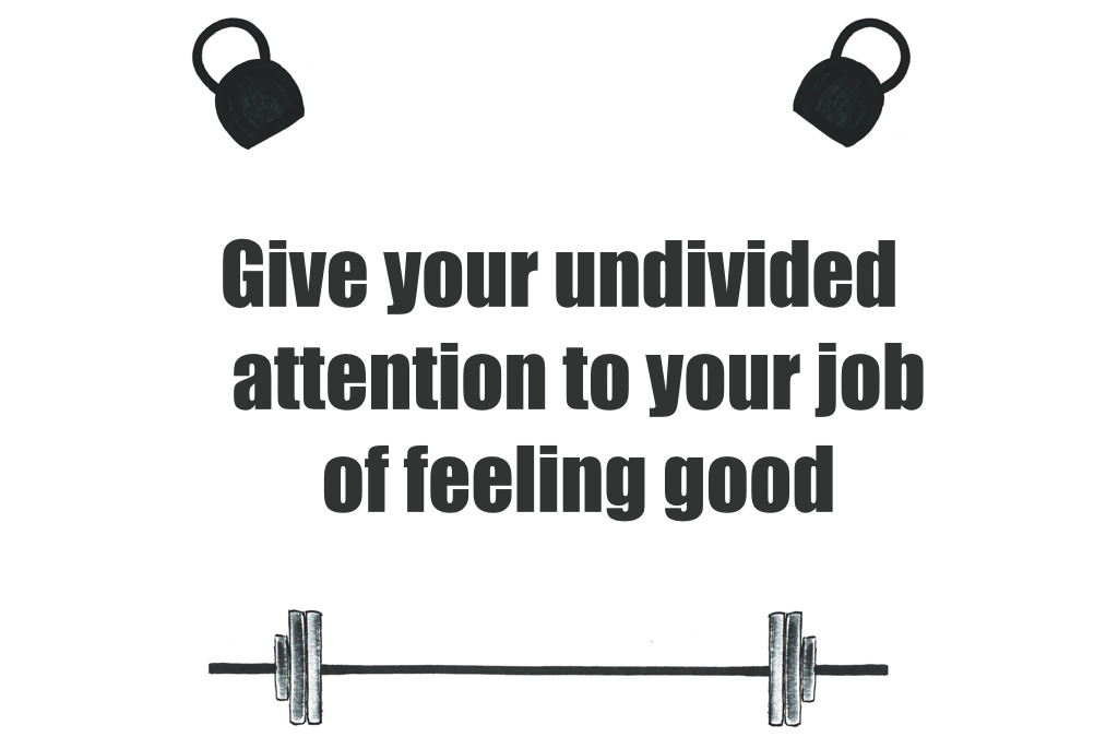 Give your undivided attention to your job of feeling good