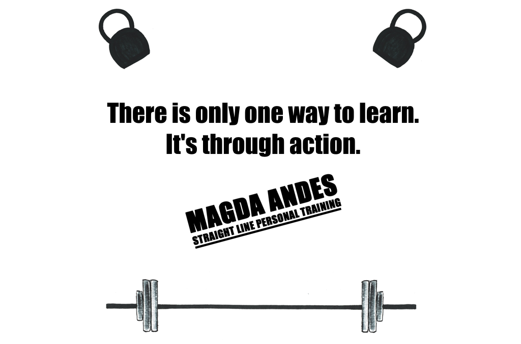 There is only one way to learn. It's through action.